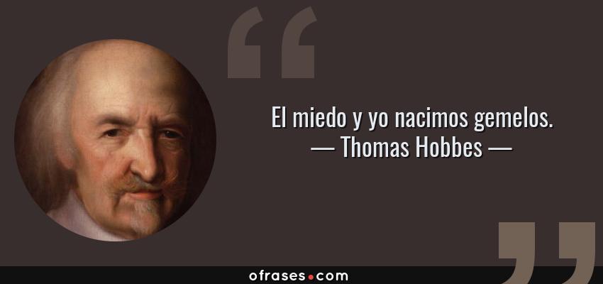 Frases de Thomas Hobbes - El miedo y yo nacimos gemelos.