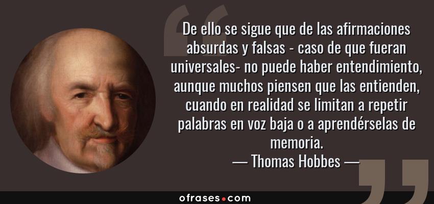 Frases de Thomas Hobbes - De ello se sigue que de las afirmaciones absurdas y falsas - caso de que fueran universales- no puede haber entendimiento, aunque muchos piensen que las entienden, cuando en realidad se limitan a repetir palabras en voz baja o a aprendérselas de memoria.