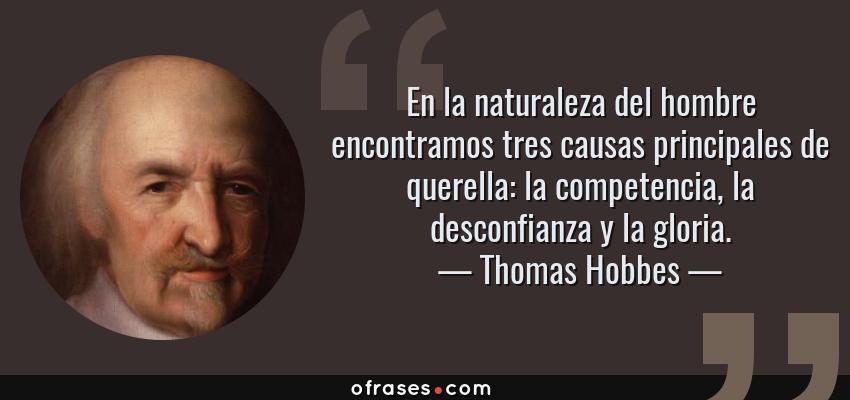 Frases de Thomas Hobbes - En la naturaleza del hombre encontramos tres causas principales de querella: la competencia, la desconfianza y la gloria.