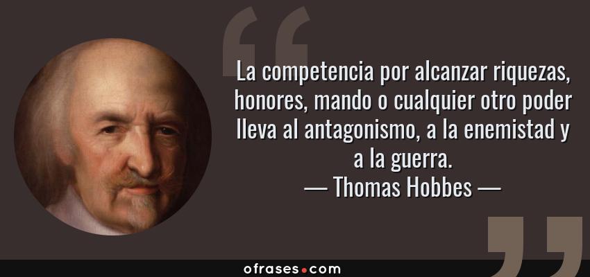Frases de Thomas Hobbes - La competencia por alcanzar riquezas, honores, mando o cualquier otro poder lleva al antagonismo, a la enemistad y a la guerra.