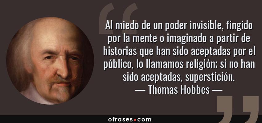 Frases de Thomas Hobbes - Al miedo de un poder invisible, fingido por la mente o imaginado a partir de historias que han sido aceptadas por el público, lo llamamos religión; si no han sido aceptadas, superstición.