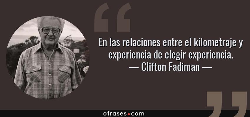 Frases de Clifton Fadiman - En las relaciones entre el kilometraje y experiencia de elegir experiencia.