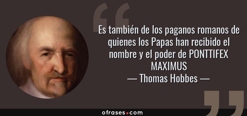 Frases de Thomas Hobbes - Es también de los paganos romanos de quienes los Papas han recibido el nombre y el poder de PONTTIFEX MAXIMUS
