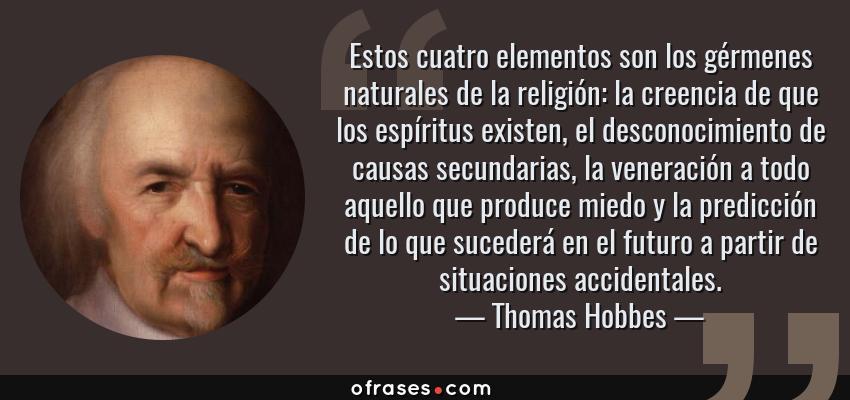 Frases de Thomas Hobbes - Estos cuatro elementos son los gérmenes naturales de la religión: la creencia de que los espíritus existen, el desconocimiento de causas secundarias, la veneración a todo aquello que produce miedo y la predicción de lo que sucederá en el futuro a partir de situaciones accidentales.