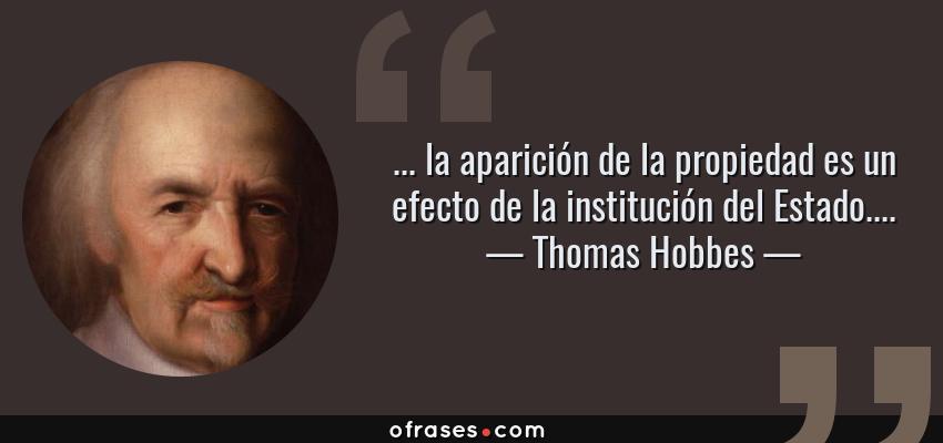 Frases de Thomas Hobbes - ... la aparición de la propiedad es un efecto de la institución del Estado....