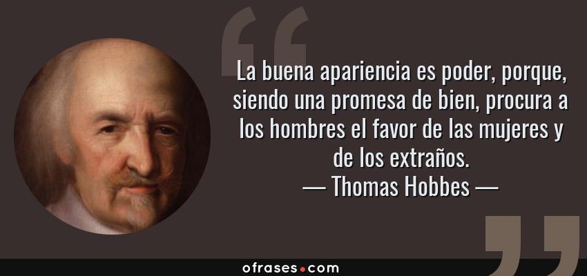 Frases de Thomas Hobbes - La buena apariencia es poder, porque, siendo una promesa de bien, procura a los hombres el favor de las mujeres y de los extraños.
