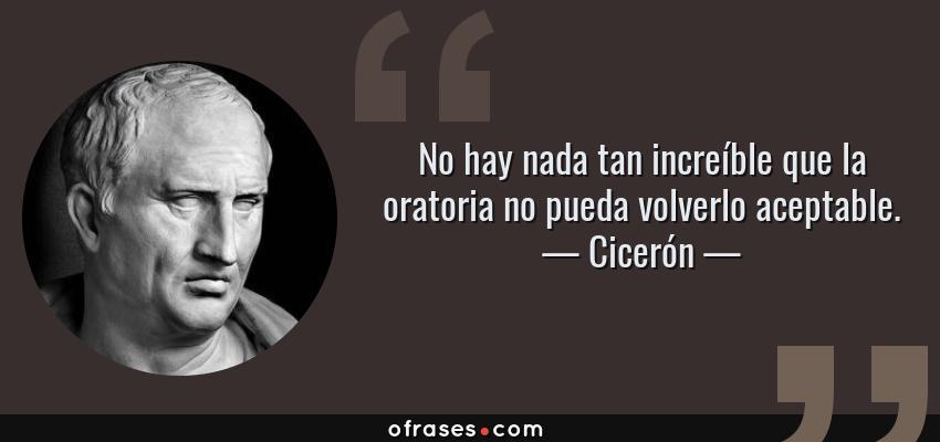 Frases de Cicerón - No hay nada tan increíble que la oratoria no pueda volverlo aceptable.