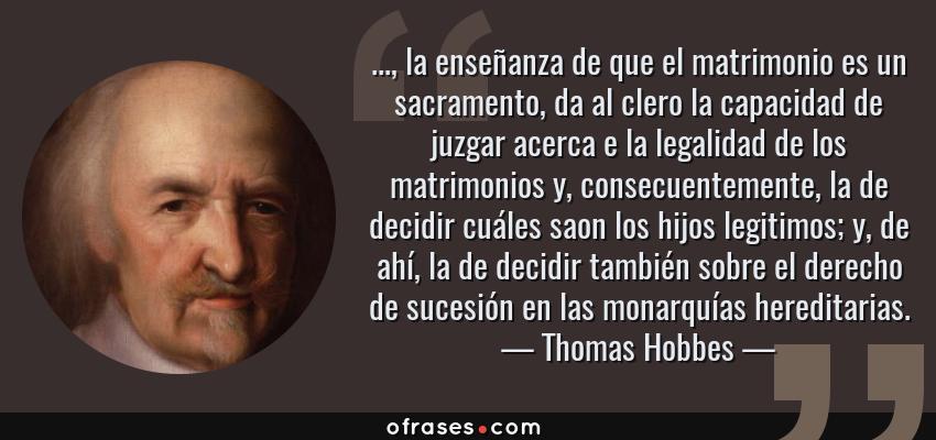Frases de Thomas Hobbes - ..., la enseñanza de que el matrimonio es un sacramento, da al clero la capacidad de juzgar acerca e la legalidad de los matrimonios y, consecuentemente, la de decidir cuáles saon los hijos legitimos; y, de ahí, la de decidir también sobre el derecho de sucesión en las monarquías hereditarias.