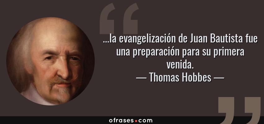 Frases de Thomas Hobbes - ...la evangelización de Juan Bautista fue una preparación para su primera venida.