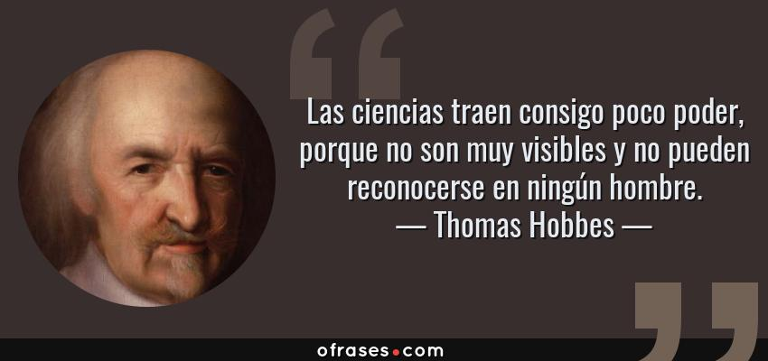 Frases de Thomas Hobbes - Las ciencias traen consigo poco poder, porque no son muy visibles y no pueden reconocerse en ningún hombre.