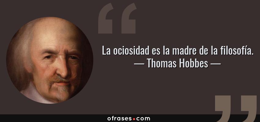Frases de Thomas Hobbes - La ociosidad es la madre de la filosofía.