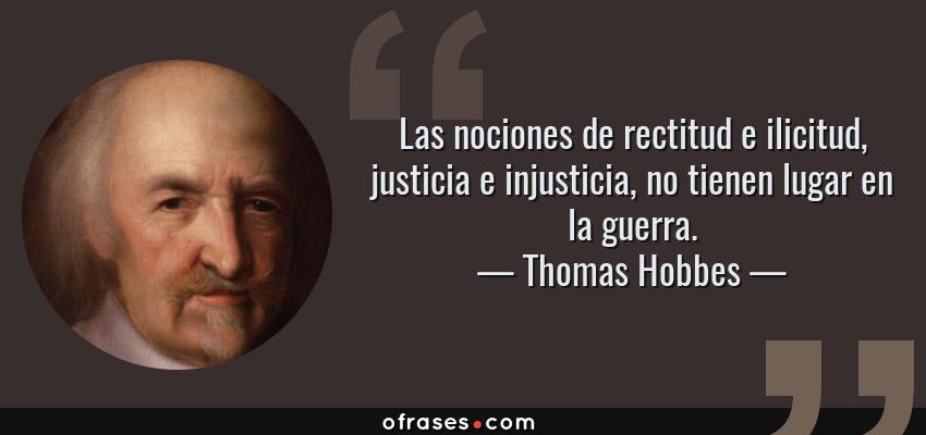 Frases de Thomas Hobbes - Las nociones de rectitud e ilicitud, justicia e injusticia, no tienen lugar en la guerra.