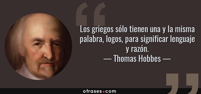 Frases de Thomas Hobbes - Los griegos sólo tienen una y la misma palabra, logos, para significar lenguaje y razón.