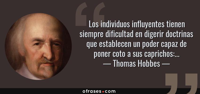 Frases de Thomas Hobbes - Los individuos influyentes tienen siempre dificultad en digerir doctrinas que establecen un poder capaz de poner coto a sus caprichos:...