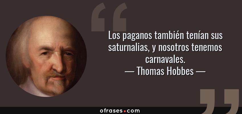 Frases de Thomas Hobbes - Los paganos también tenían sus saturnalias, y nosotros tenemos carnavales.
