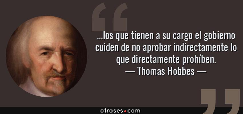 Frases de Thomas Hobbes - ...los que tienen a su cargo el gobierno cuiden de no aprobar indirectamente lo que directamente prohíben.