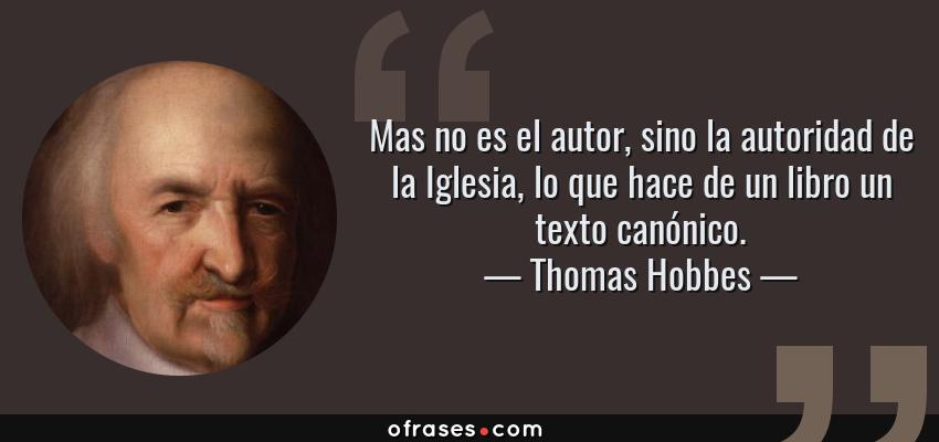 Frases de Thomas Hobbes - Mas no es el autor, sino la autoridad de la Iglesia, lo que hace de un libro un texto canónico.