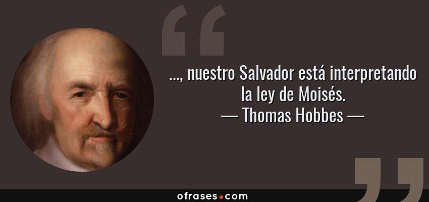 Frases de Thomas Hobbes - ..., nuestro Salvador está interpretando la ley de Moisés.