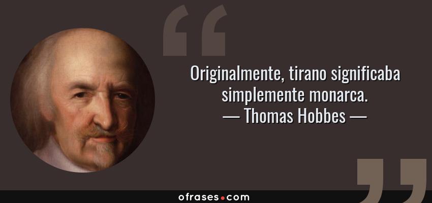 Frases de Thomas Hobbes - Originalmente, tirano significaba simplemente monarca.