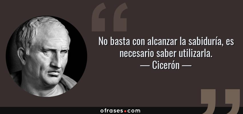 Frases de Cicerón - No basta con alcanzar la sabiduría, es necesario saber utilizarla.