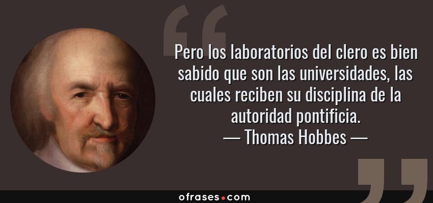 Frases de Thomas Hobbes - Pero los laboratorios del clero es bien sabido que son las universidades, las cuales reciben su disciplina de la autoridad pontificia.