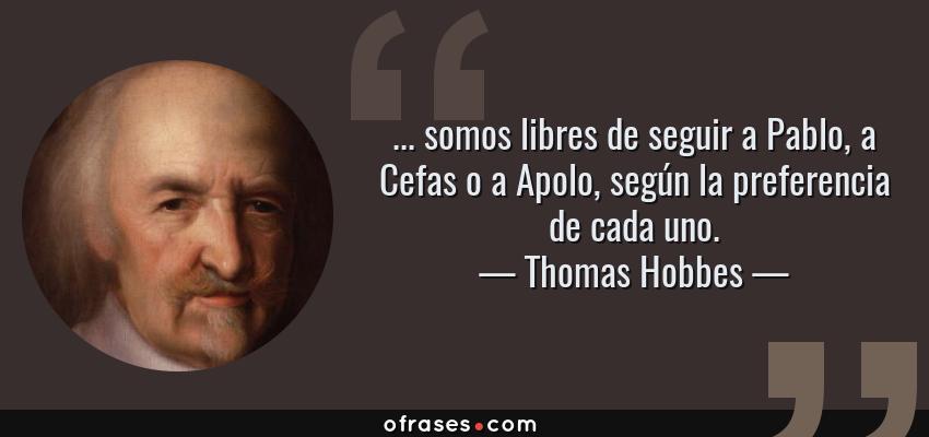 Frases de Thomas Hobbes - ... somos libres de seguir a Pablo, a Cefas o a Apolo, según la preferencia de cada uno.