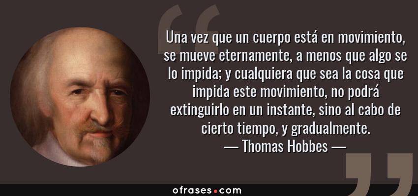 Frases de Thomas Hobbes - Una vez que un cuerpo está en movimiento, se mueve eternamente, a menos que algo se lo impida; y cualquiera que sea la cosa que impida este movimiento, no podrá extinguirlo en un instante, sino al cabo de cierto tiempo, y gradualmente.
