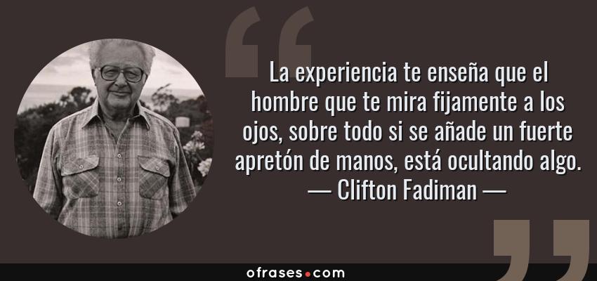 Frases de Clifton Fadiman - La experiencia te enseña que el hombre que te mira fijamente a los ojos, sobre todo si se añade un fuerte apretón de manos, está ocultando algo.