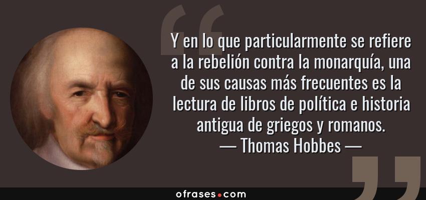 Frases de Thomas Hobbes - Y en lo que particularmente se refiere a la rebelión contra la monarquía, una de sus causas más frecuentes es la lectura de libros de política e historia antigua de griegos y romanos.