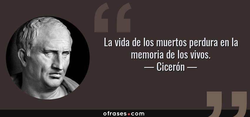 Frases de Cicerón - La vida de los muertos perdura en la memoria de los vivos.
