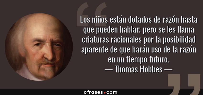 Frases de Thomas Hobbes - Los niños están dotados de razón hasta que pueden hablar; pero se les llama criaturas racionales por la posibilidad aparente de que harán uso de la razón en un tiempo futuro.