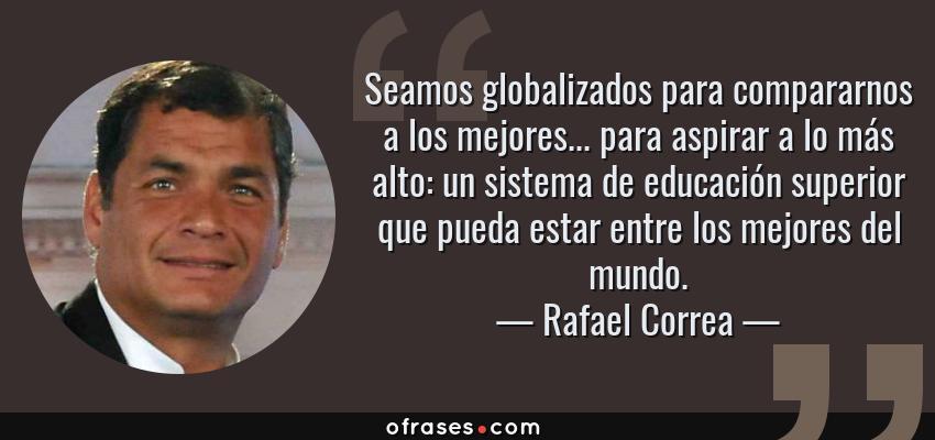 Frases de Rafael Correa - Seamos globalizados para compararnos a los mejores... para aspirar a lo más alto: un sistema de educación superior que pueda estar entre los mejores del mundo.