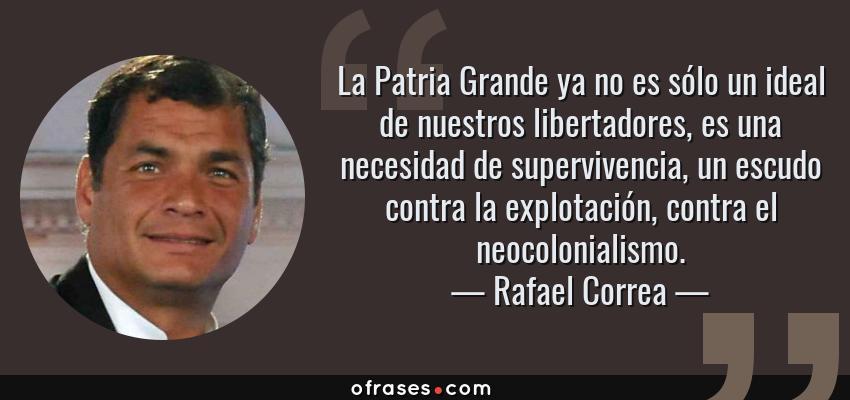 Frases de Rafael Correa - La Patria Grande ya no es sólo un ideal de nuestros libertadores, es una necesidad de supervivencia, un escudo contra la explotación, contra el neocolonialismo.