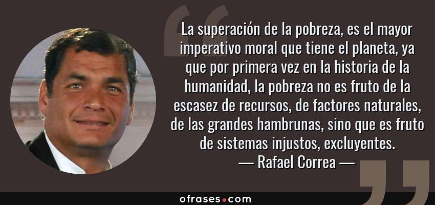 Frases de Rafael Correa - La superación de la pobreza, es el mayor imperativo moral que tiene el planeta, ya que por primera vez en la historia de la humanidad, la pobreza no es fruto de la escasez de recursos, de factores naturales, de las grandes hambrunas, sino que es fruto de sistemas injustos, excluyentes.