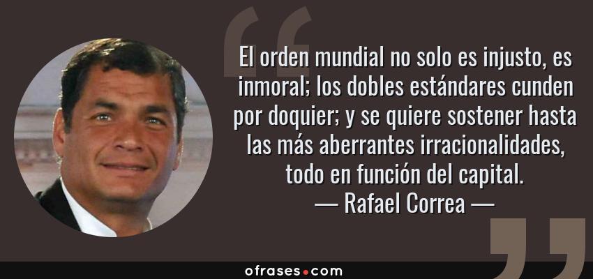 Frases de Rafael Correa - El orden mundial no solo es injusto, es inmoral; los dobles estándares cunden por doquier; y se quiere sostener hasta las más aberrantes irracionalidades, todo en función del capital.
