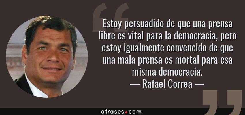 Frases de Rafael Correa - Estoy persuadido de que una prensa libre es vital para la democracia, pero estoy igualmente convencido de que una mala prensa es mortal para esa misma democracia.