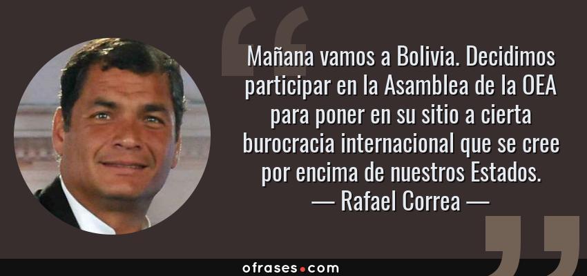Frases de Rafael Correa - Mañana vamos a Bolivia. Decidimos participar en la Asamblea de la OEA para poner en su sitio a cierta burocracia internacional que se cree por encima de nuestros Estados.