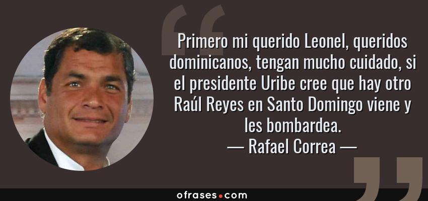 Frases de Rafael Correa - Primero mi querido Leonel, queridos dominicanos, tengan mucho cuidado, si el presidente Uribe cree que hay otro Raúl Reyes en Santo Domingo viene y les bombardea.