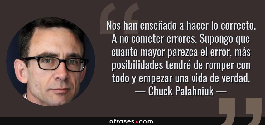 Frases de Chuck Palahniuk - Nos han enseñado a hacer lo correcto. A no cometer errores. Supongo que cuanto mayor parezca el error, más posibilidades tendré de romper con todo y empezar una vida de verdad.