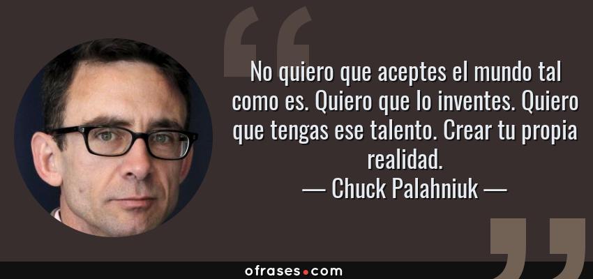 Frases de Chuck Palahniuk - No quiero que aceptes el mundo tal como es. Quiero que lo inventes. Quiero que tengas ese talento. Crear tu propia realidad.