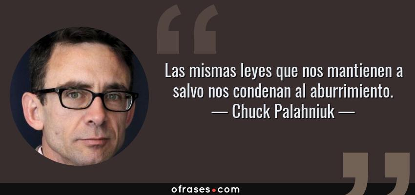Frases de Chuck Palahniuk - Las mismas leyes que nos mantienen a salvo nos condenan al aburrimiento.