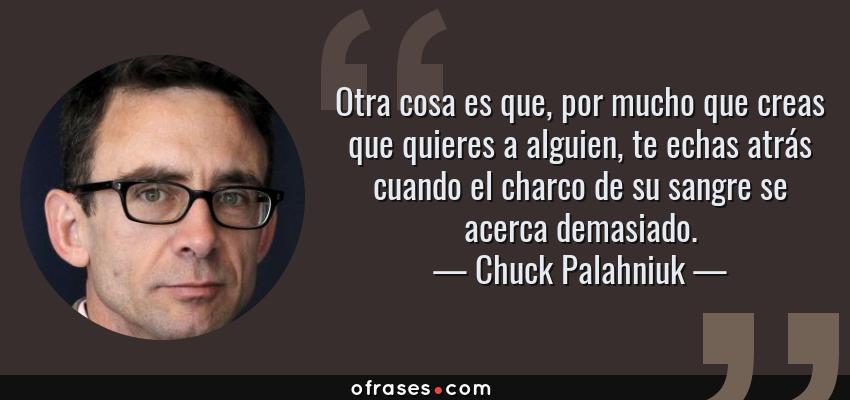 Frases de Chuck Palahniuk - Otra cosa es que, por mucho que creas que quieres a alguien, te echas atrás cuando el charco de su sangre se acerca demasiado.
