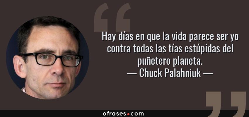 Frases de Chuck Palahniuk - Hay días en que la vida parece ser yo contra todas las tías estúpidas del puñetero planeta.