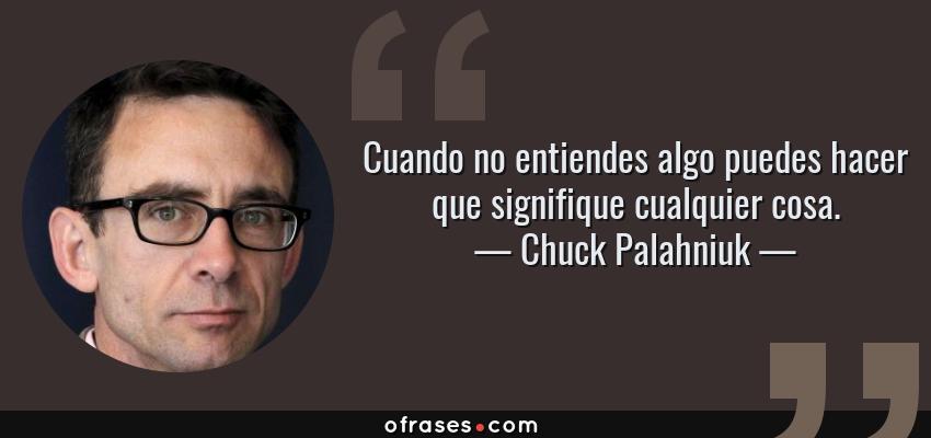 Frases de Chuck Palahniuk - Cuando no entiendes algo puedes hacer que signifique cualquier cosa.