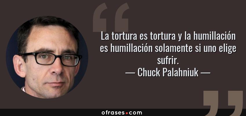 Frases de Chuck Palahniuk - La tortura es tortura y la humillación es humillación solamente si uno elige sufrir.
