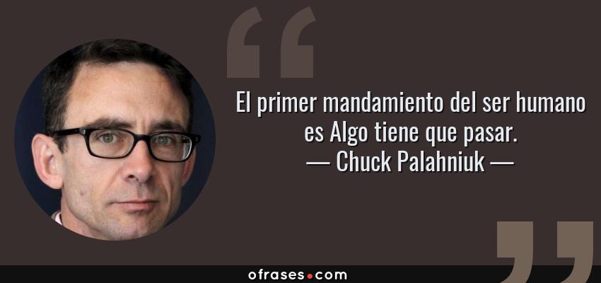 Frases de Chuck Palahniuk - El primer mandamiento del ser humano es Algo tiene que pasar.