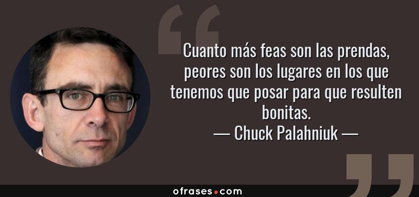 Frases de Chuck Palahniuk - Cuanto más feas son las prendas, peores son los lugares en los que tenemos que posar para que resulten bonitas.