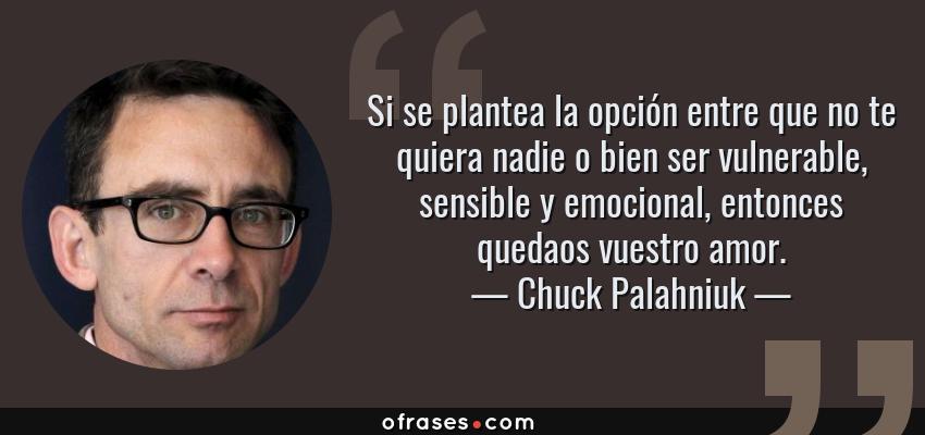 Frases de Chuck Palahniuk - Si se plantea la opción entre que no te quiera nadie o bien ser vulnerable, sensible y emocional, entonces quedaos vuestro amor.