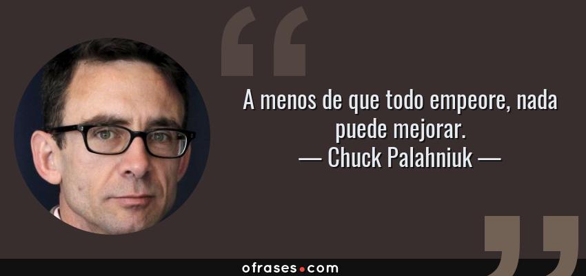 Frases de Chuck Palahniuk - A menos de que todo empeore, nada puede mejorar.
