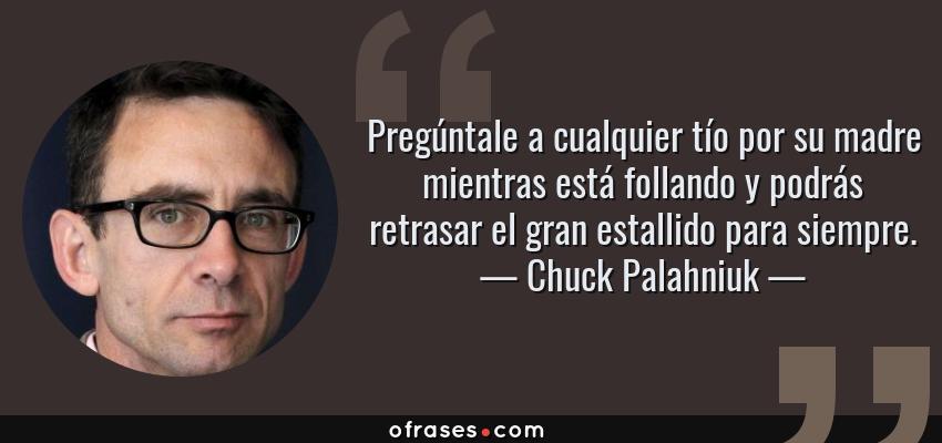 Frases de Chuck Palahniuk - Pregúntale a cualquier tío por su madre mientras está follando y podrás retrasar el gran estallido para siempre.